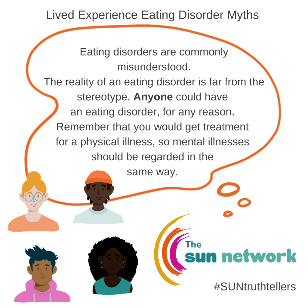 Eating disorder myth introduction - Eating disorder are commonly misunderstood. The reality of an eating disorder is far from the stereotype. Anyone could have an eating disorder, for any reason. Remember that you would get treatment for a physical illness, so mental illnesses should be regarded in the same way.