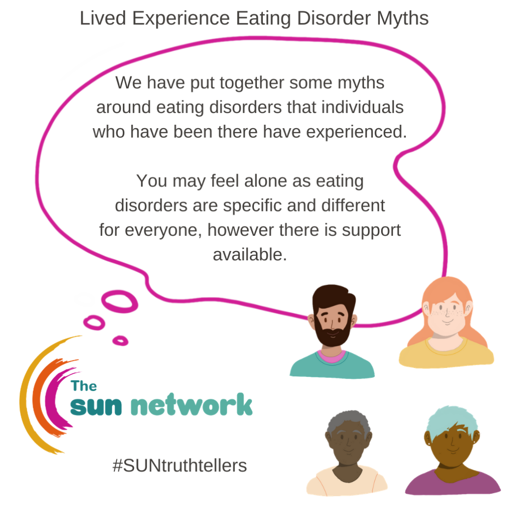 Eating disorder myth introduction two - We have put together some myths around eating disorders that individuals who have been there have experienced. You may feel alone as eating disorders are specific and different for everyone however, there is support available.